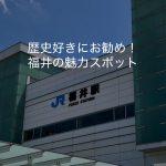 歴史好きにお勧め。福井の魅力スポットを1日で巡る【駅到着編】