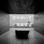 【空中を歩いて七尾湾一望の展望台へ】能登半島一日で一周!