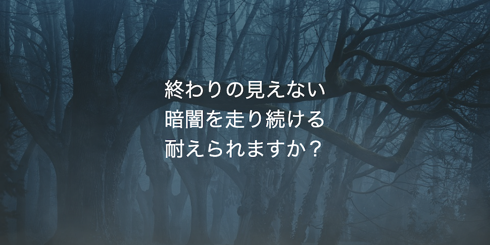 終わりの見えない暗闇を走り続ける耐えられますか?